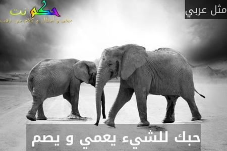 حبك للشيء يعمي و يصم -مثل عربي