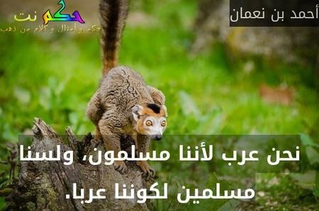 نحن عرب لأننا مسلمون، ولسنا مسلمين لكوننا عربا.-أحمد بن نعمان