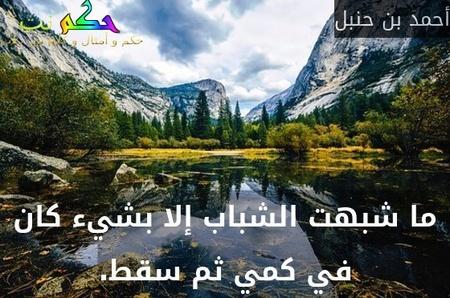 ما شبهت الشباب إلا بشيء كان في كمي ثم سقط.-أحمد بن حنبل