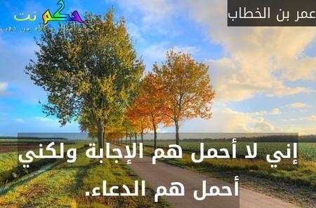 إني لا أحمل هم الإجابة ولكني أحمل هم الدعاء. -عمر بن الخطاب