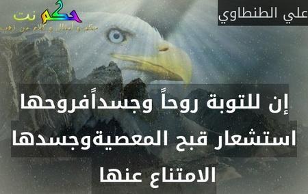 إن للتوبة روحاً وجسداًفروحها استشعار قبح المعصيةوجسدها الامتناع عنها -علي الطنطاوي