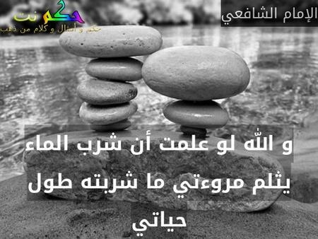 و الله لو علمت أن شرب الماء يثلم مروءتي ما شربته طول حياتي-الإمام الشافعي