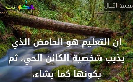 إن التعليم هو الحامض الذي يذيب شخصية الكائن الحي، ثم يكونها كما يشاء.-محمد إقبال