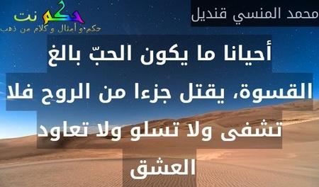 أحيانا ما يكون الحبّ بالغ القسوة، يقتل جزءا من الروح فلا تشفى ولا تسلو ولا تعاود العشق -محمد المنسي قنديل