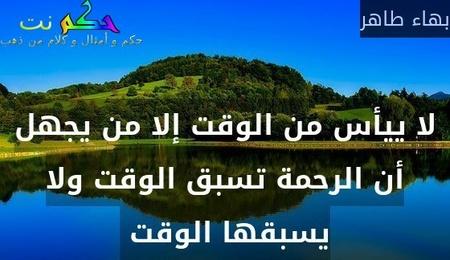 لا ييأس من الوقت إلا من يجهل أن الرحمة تسبق الوقت ولا يسبقها الوقت -بهاء طاهر