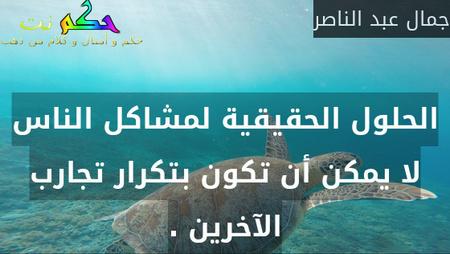 الحلول الحقيقية لمشاكل الناس لا يمكن أن تكون بتكرار تجارب الآخرين .-جمال عبد الناصر