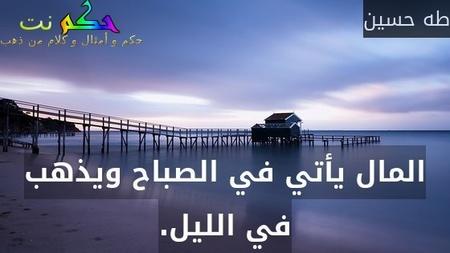 المال يأتي في الصباح ويذهب في الليل.-طه حسين