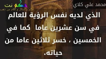 الذي لديه نفس الرؤية للعالم  في سن عشرين عاما  كما في الخمسين ، خسر ثلاثين عاما من حياته.-محمد علي كلاي