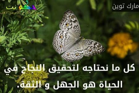 كل ما نحتاجه لتحقيق النجاح في الحياة هو الجهل و الثقة.-مارك توين