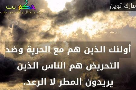 أولئك الذين هم مع الحرية وضد التحريض هم الناس الذين يريدون المطر لا الرعد.-مارك توين