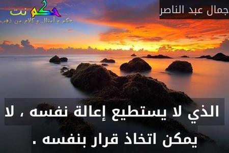 الذي لا يستطيع إعالة نفسه ، لا يمكن اتخاذ قرار بنفسه .-جمال عبد الناصر