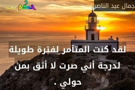 لقد كنت المتآمر لفترة طويلة لدرجة أني صرت لا أثق بمن حولي .-جمال عبد الناصر