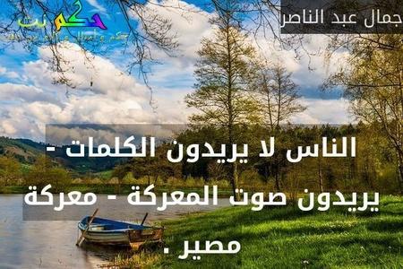 الناس لا يريدون الكلمات - يريدون صوت المعركة - معركة مصير .-جمال عبد الناصر