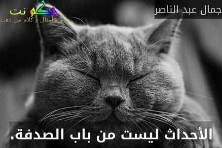 الأحداث ليست من باب الصدفة.-جمال عبد الناصر