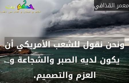 ونحن نقول للشعب الأمريكي أن يكون لديه الصبر والشجاعة و العزم والتصميم.-معمر القذافي