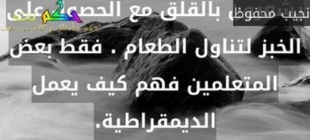 في مصر اليوم معظم الناس يشعرون بالقلق مع الحصول على الخبز لتناول الطعام . فقط بعض المتعلمين فهم كيف يعمل الديمقراطية.-نجيب محفوظ
