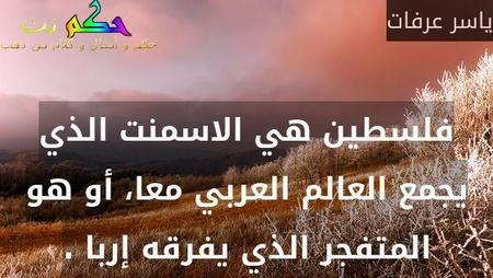 فلسطين هي الاسمنت الذي يجمع العالم العربي معا، أو هو المتفجر الذي يفرقه إربا .-ياسر عرفات