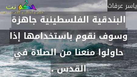 البندقية الفلسطينية جاهزة وسوف نقوم باستخدامها إذا حاولوا منعنا من الصلاة في القدس .-ياسر عرفات