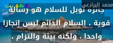 جائزة نوبل للسلام هو رسالة قوية . السلام الدائم ليس إنجازا واحدا ، ولكنه بيئة والتزام .-محمد البرادعي