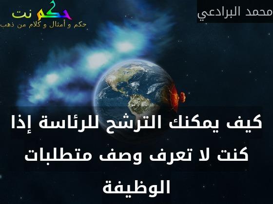 كيف يمكنك الترشح للرئاسة إذا كنت لا تعرف وصف متطلبات الوظيفة-محمد البرادعي