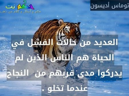 العديد من حالات الفشل في الحياة هم الناس الذين لم يدركوا مدى قربهم من  النجاح عندما تخلو .-توماس أديسون