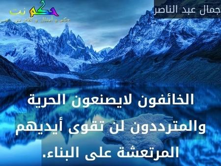 الخائفون لايصنعون الحرية والمترددون لن تقوى أيديهم المرتعشة على البناء.-جمال عبد الناصر