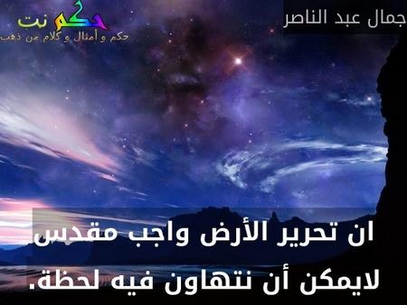 ان تحرير الأرض واجب مقدس لايمكن أن نتهاون فيه لحظة.-جمال عبد الناصر
