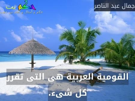 القومية العربية هى التى تقرر كل شىء.-جمال عبد الناصر