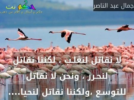 لا نقاتل لنغلـب ، لكننا نقاتل لنحـرر ، ونحن لا نقاتل للتوسـع ،ولكننا نقاتل لنحيا....-جمال عبد الناصر