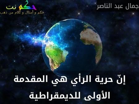 إنّ حرية الرأي هي المقدمة الأولى للديمقراطية-جمال عبد الناصر