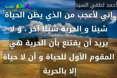 إني لأعجب من الذي يظن الحياة شيئا و الحرية شيئا آخر ، و لا يريد أن يقتنع بأن الحرية هي المقوم الأول للحياة و أن لا حياة إلا بالحرية -أحمد لطفي السيد
