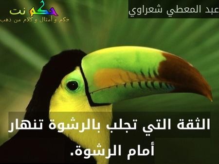 الثقة التي تجلب بالرشوة تنهار أمام الرشوة. -عبد المعطي شعراوي