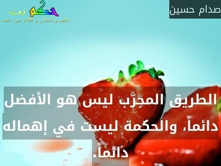 الطريق المجرَّب ليس هو الأفضل دائماً، والحكمة ليست في إهماله دائماً.-صدام حسين