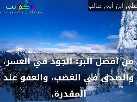 من أفضل البر: الجود في العسر، والصدق في الغضب، والعفو عند المقدرة.-علي ابن أبي طالب