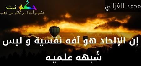 إن الإلحاد هو آفه نفسية و ليس شُبهه علـميـه  -محمد الغزالي
