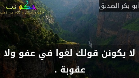 لا يكونن قولك لغوا في عفو ولا عقوبة .-أبو بكر الصديق