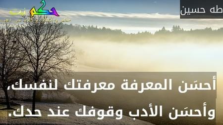 أحسَن المعرفة معرفتك لنفسك، وأحسَن الأدب وقوفك عند حدك.-طه حسين