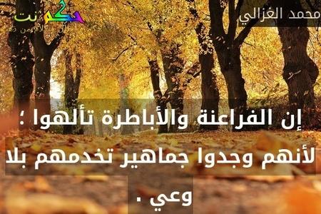 إن الفراعنة والأباطرة تألهوا ؛ لأنهم وجدوا جماهير تخدمهم بلا وعي . -محمد الغزالي