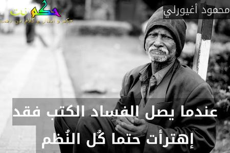 عندما يصل الفساد الكتب فقد إهترأت حتما كُل النُظم -محمود أغيورلي