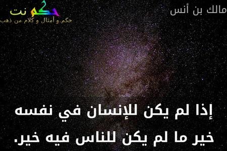 إذا لم يكن للإنسان في نفسه خير ما لم يكن للناس فيه خير.-مالك بن أنس