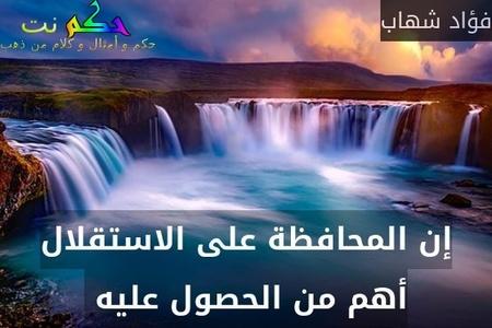 إن المحافظة على الاستقلال أهم من الحصول عليه -فؤاد شهاب