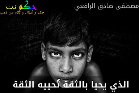 الذي يحيا بالثقة تُحييه الثقة -مصطفى صادق الرافعي
