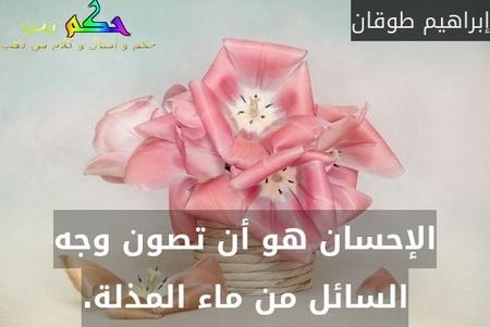 الإحسان هو أن تصون وجه السائل من ماء المذلة.-إبراهيم طوقان