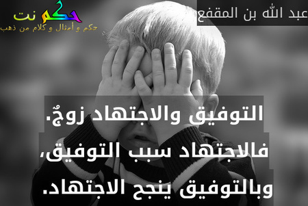 التوفيق والاجتهاد زوجٌ. فالاجتهاد سبب التوفيق، وبالتوفيق ينجح الاجتهاد. -عبد الله بن المقفع