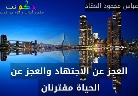 العجز عن الاجتهاد والعجز عن الحياة مقترنان -عباس محمود العقاد