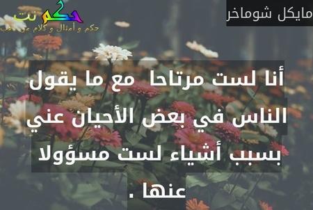 أنا لست مرتاحا  مع ما يقول الناس في بعض الأحيان عني بسبب أشياء لست مسؤولا  عنها .-مايكل شوماخر