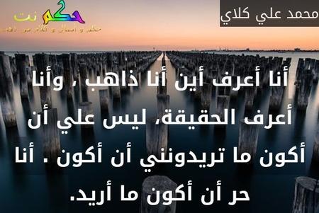 أنا أعرف أين أنا ذاهب ، وأنا أعرف الحقيقة، ليس علي أن أكون ما تريدونني أن أكون . أنا حر أن أكون ما أريد.-محمد علي كلاي