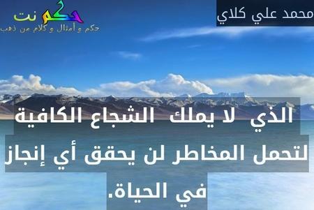 الذي  لا يملك  الشجاع الكافية لتحمل المخاطر لن يحقق أي إنجاز في الحياة.-محمد علي كلاي