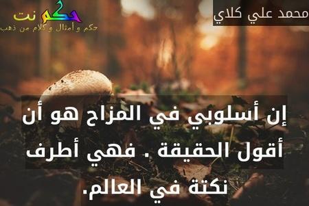 إن أسلوبي في المزاح هو أن أقول الحقيقة . فهي أطرف نكتة في العالم.-محمد علي كلاي