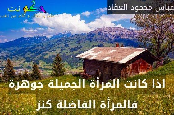 اذا كانت المرأة الجميلة جوهرة فالمرأة الفاضلة كنز-عباس محمود العقاد